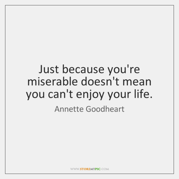Just because you're miserable doesn't mean you can't enjoy your life.