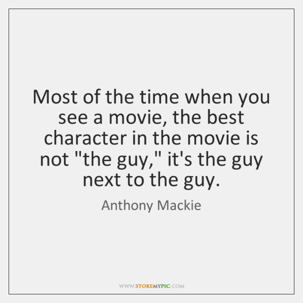 Most of the time when you see a movie, the best character ...