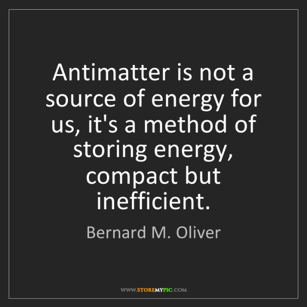 Bernard M. Oliver: Antimatter is not a source of energy for us, it's a method...
