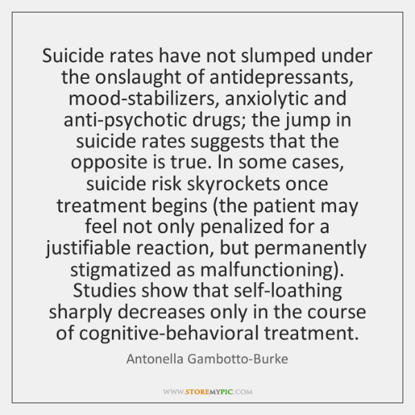 Suicide rates have not slumped under the onslaught of antidepressants, mood-stabilizers, anxiolytic
