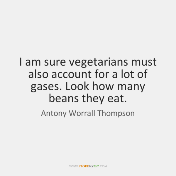 I am sure vegetarians must also account for a lot of gases. ...