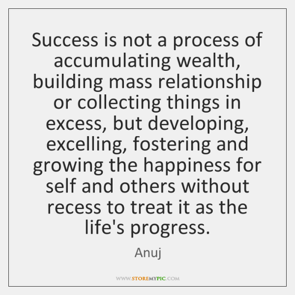 Success is not a process of accumulating wealth, building mass relationship or ...