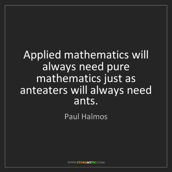 Paul Halmos: Applied mathematics will always need pure mathematics...