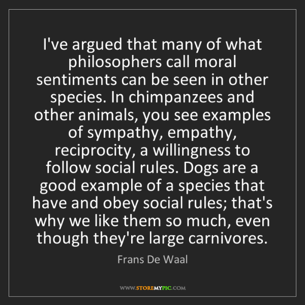 Frans De Waal: I've argued that many of what philosophers call moral...