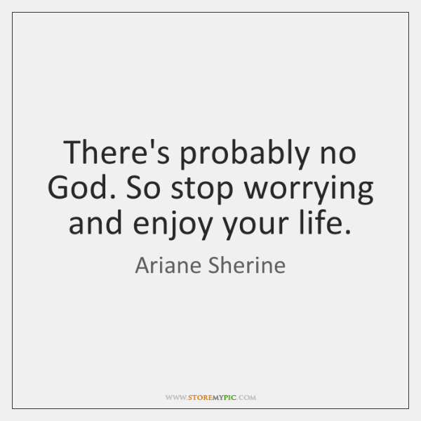 There's probably no God. So stop worrying and enjoy your life.