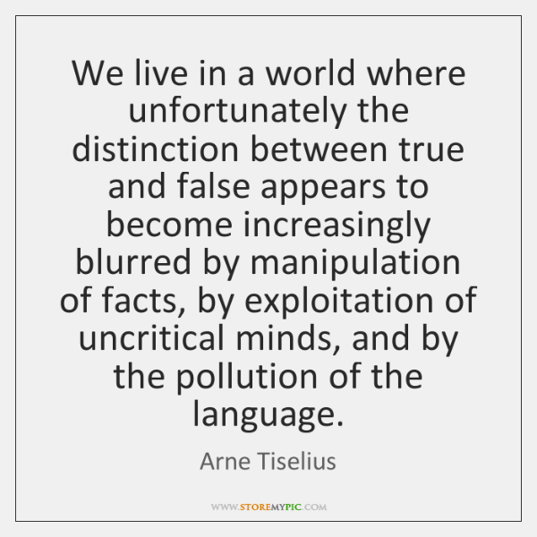 We live in a world where unfortunately the distinction between true and ...