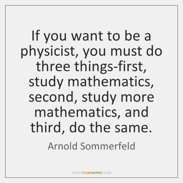 If you want to be a physicist, you must do three things-first, ...