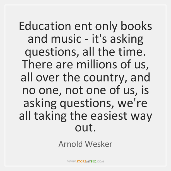 Education ent only books and music - it's asking questions, all the ...