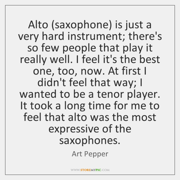 Alto (saxophone) is just a very hard instrument; there's so few people ...