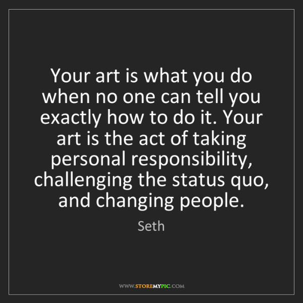 Seth: Your art is what you do when no one can tell you exactly...