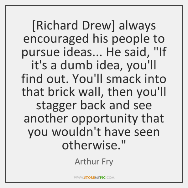 [Richard Drew] always encouraged his people to pursue ideas... He said,