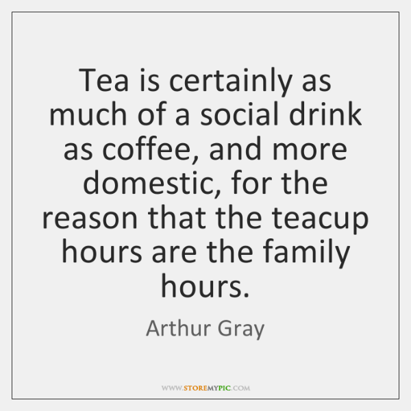 Tea is certainly as much of a social drink as coffee, and ...
