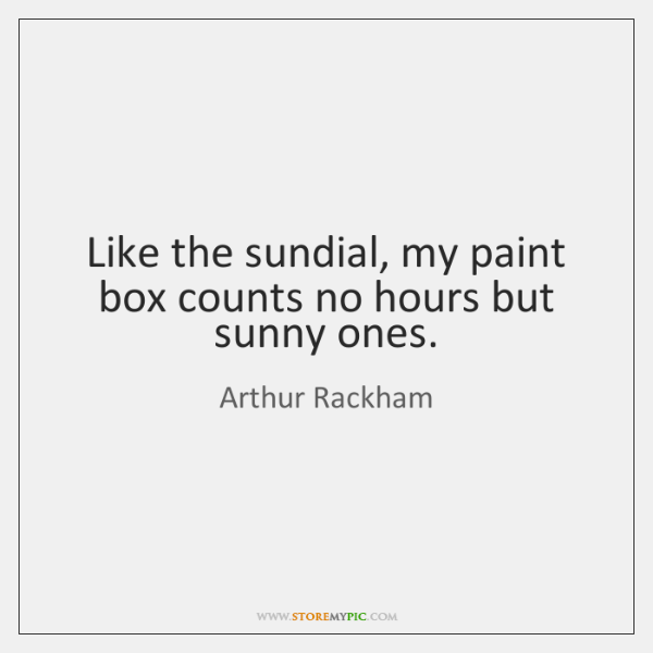 Like the sundial, my paint box counts no hours but sunny ones.