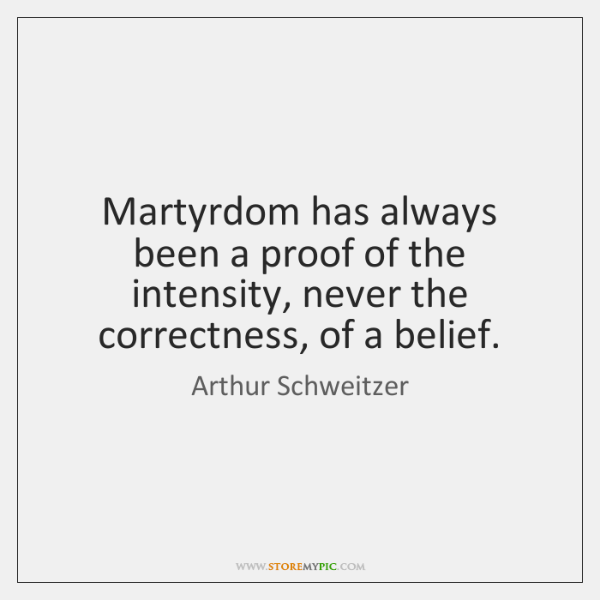Martyrdom has always been a proof of the intensity, never the correctness, ...
