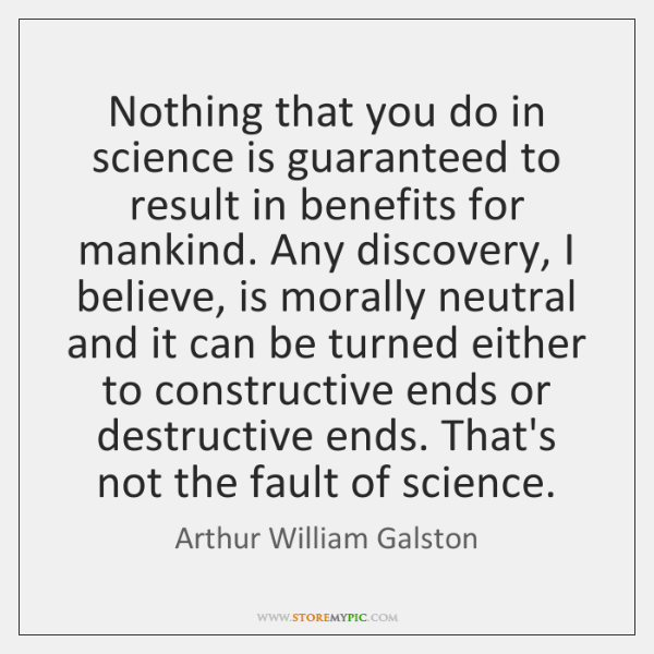Nothing that you do in science is guaranteed to result in benefits ...