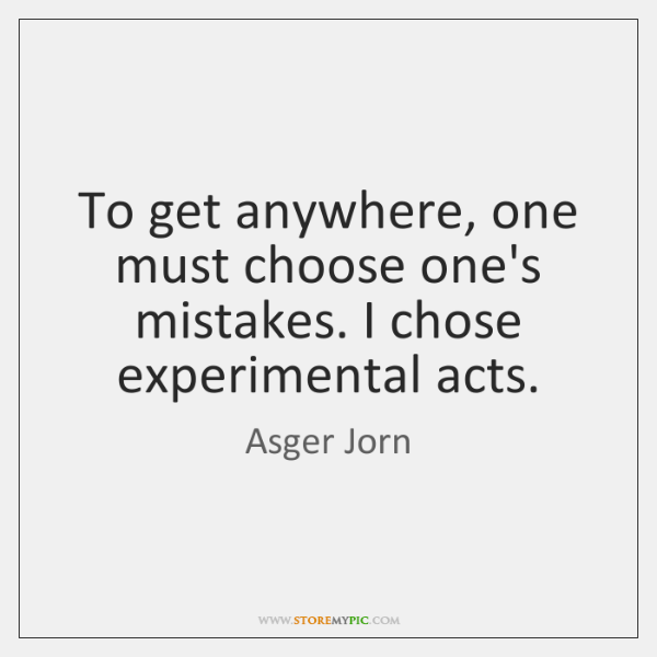 To get anywhere, one must choose one's mistakes. I chose experimental acts.