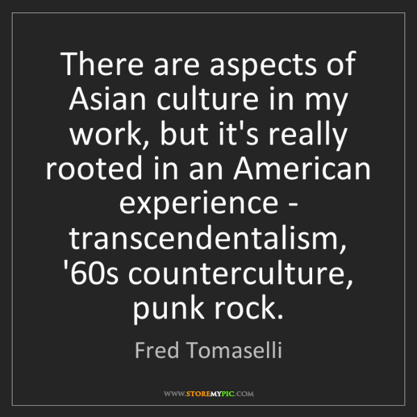 Fred Tomaselli: There are aspects of Asian culture in my work, but it's...