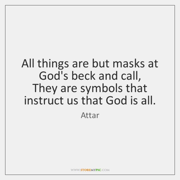 All things are but masks at God's beck and call,   They are ...