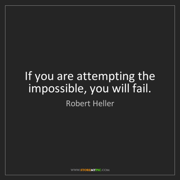 Robert Heller: If you are attempting the impossible, you will fail.