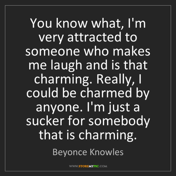 Beyonce Knowles: You know what, I'm very attracted to someone who makes...