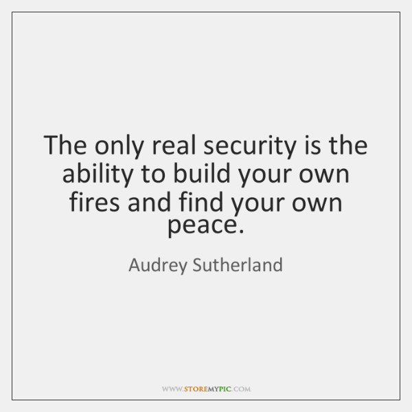 The only real security is the ability to build your own fires ...