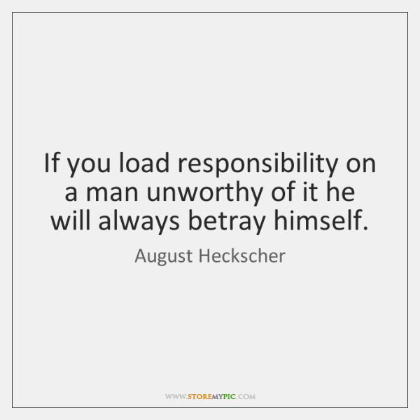 If you load responsibility on a man unworthy of it he will ...