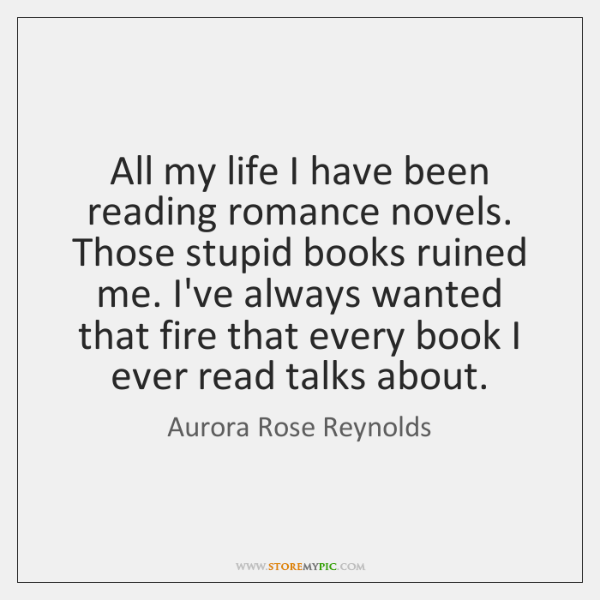 All my life I have been reading romance novels. Those stupid books ...