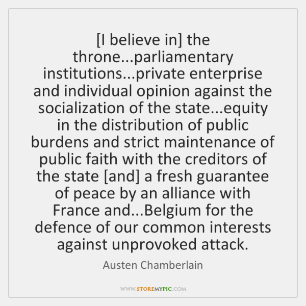 [I believe in] the throne...parliamentary institutions...private enterprise and individual opinion .