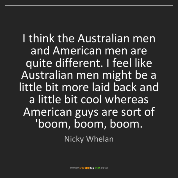 Nicky Whelan: I think the Australian men and American men are quite...