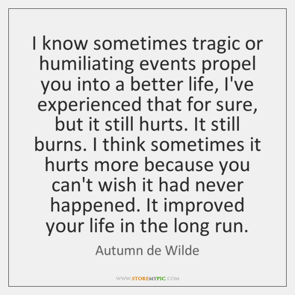 I know sometimes tragic or humiliating events propel you into a better ...