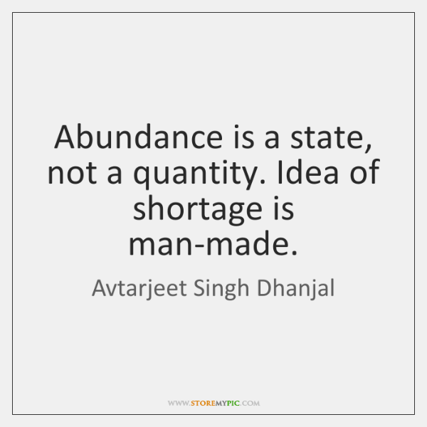 Abundance is a state, not a quantity. Idea of shortage is man-made.