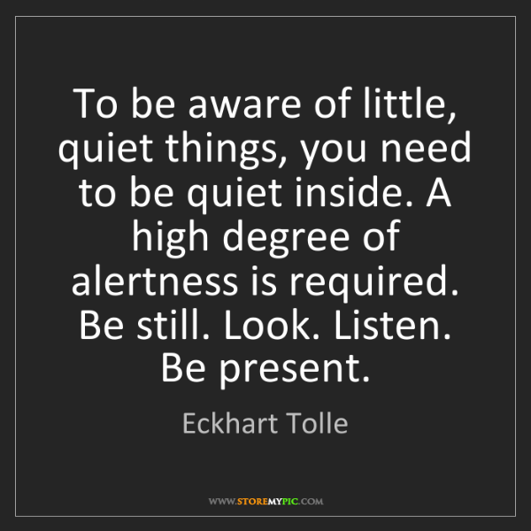 Eckhart Tolle: To be aware of little, quiet things, you need to be quiet...
