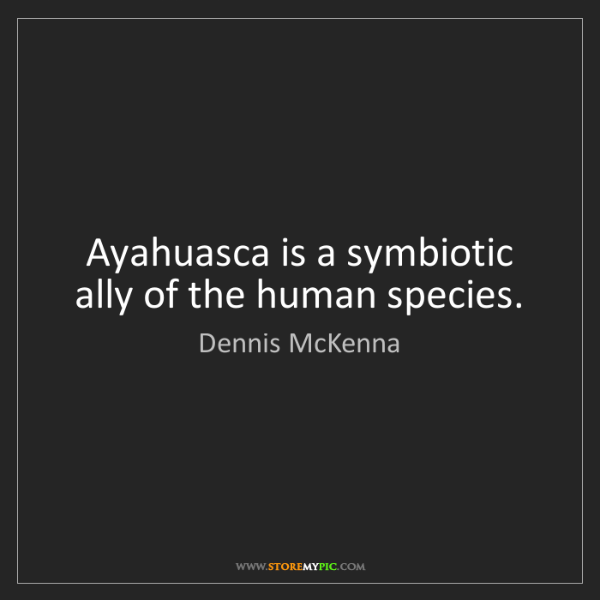 Dennis McKenna: Ayahuasca is a symbiotic ally of the human species.