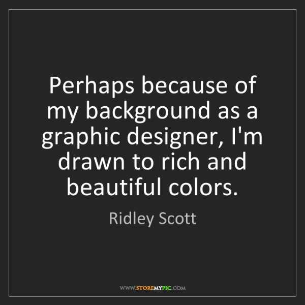 Ridley Scott: Perhaps because of my background as a graphic designer,...