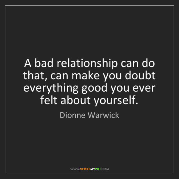 Dionne Warwick: A bad relationship can do that, can make you doubt everything...