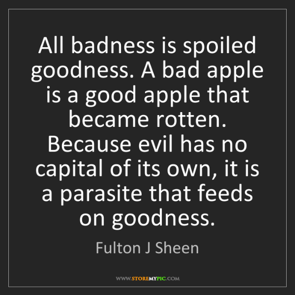 Fulton J Sheen: All badness is spoiled goodness. A bad apple is a good...
