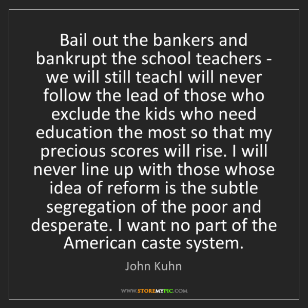 John Kuhn: Bail out the bankers and bankrupt the school teachers...