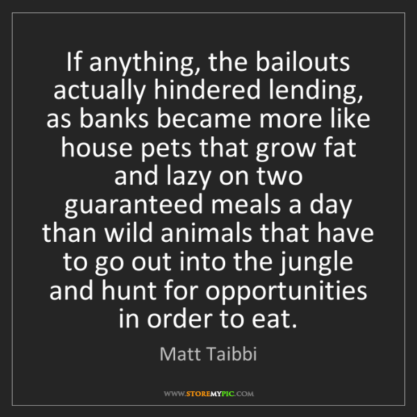 Matt Taibbi: If anything, the bailouts actually hindered lending,...