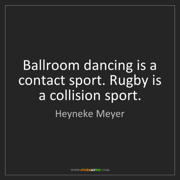 Heyneke Meyer: Ballroom dancing is a contact sport. Rugby is a collision...