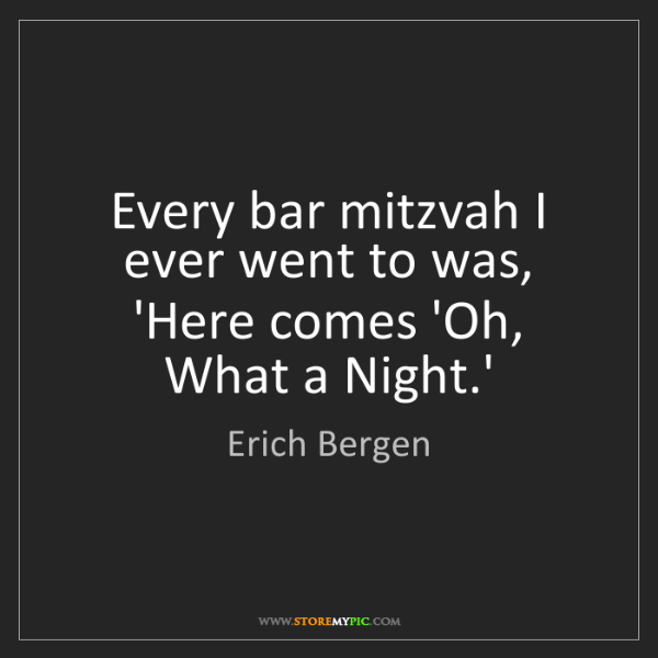 Erich Bergen: Every bar mitzvah I ever went to was, 'Here comes 'Oh,...