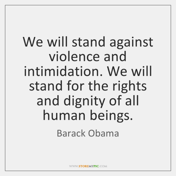 We will stand against violence and intimidation. We will stand for the ...