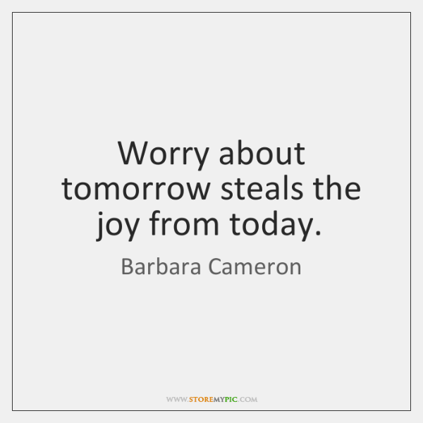 Worry about tomorrow steals the joy from today.