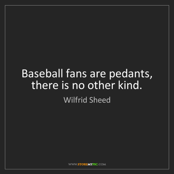 Wilfrid Sheed: Baseball fans are pedants, there is no other kind.