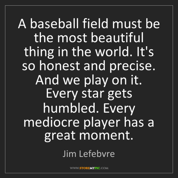 Jim Lefebvre: A baseball field must be the most beautiful thing in...