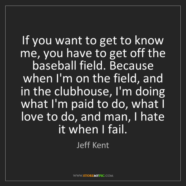 Jeff Kent: If you want to get to know me, you have to get off the...