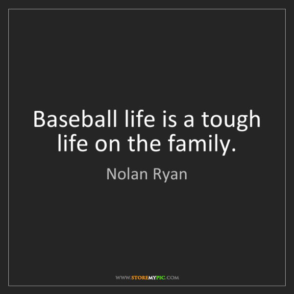 Nolan Ryan: Baseball life is a tough life on the family.