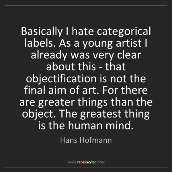 Hans Hofmann: Basically I hate categorical labels. As a young artist...
