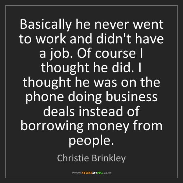 Christie Brinkley: Basically he never went to work and didn't have a job....