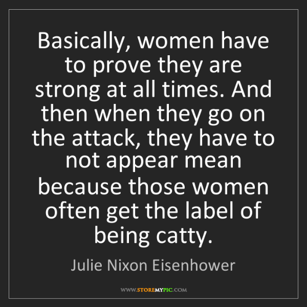 Julie Nixon Eisenhower: Basically, women have to prove they are strong at all...