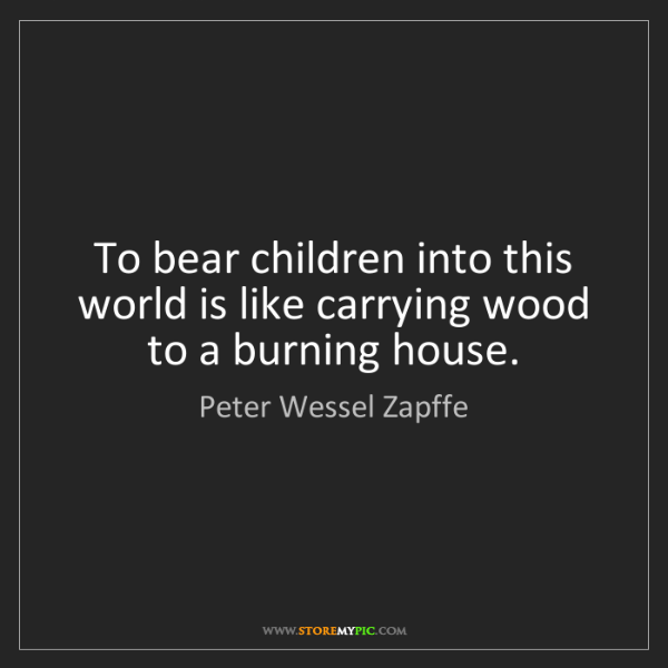 Peter Wessel Zapffe: To bear children into this world is like carrying wood...